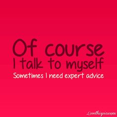 Sometimes I need expert advice( maybe its all the time I talk to myself.. No you aren't that crazy!)