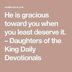 He is gracious toward you when you least deserve it. – Daughters of the King Daily Devotionals