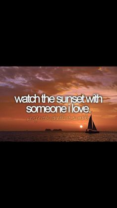 Watch the Sunset with someone I Love!  I have done many times with many loved ones....it still will always be on my bucket lis