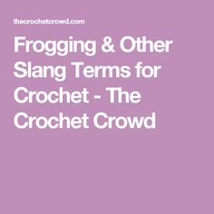 Frogging & Other Slang Terms for Crochet - The Crochet Crowd