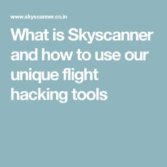 What is Skyscanner and how to use our unique flight hacking tools