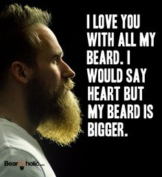 I Love You With All My Beard. i Would Say Heart but My Beard Is Bigger. From Beardoholic.com