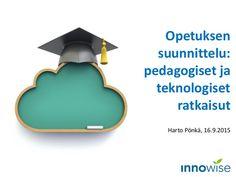 Opetuksen suunnittelu: pedagogiset ja teknologiset ratkaisut Harto Pönkä, 16.9.2015 Teaching, School, Fed Up, Education, Onderwijs, Learning, Tutorials