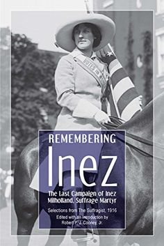 Remembering Inez: The Last Campaign of Inez Milholland, Suffrage Martyr. Selections from The Suffragist, 1916. Edited with an Introduction by Robert P.J. Cooney, Jr.