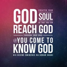 'God created your soul so that you can reach God through your soul and you come to know God.' - His Divine Eminence RA Gohar Shahi