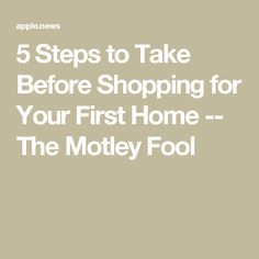 5 Steps to Take Before Shopping for Your First Home -- The Motley Fool