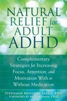 _Natural Relief for Adult ADHD; Complementary Strategies for Increasing Focus, Attention, and Motivation With or Without Medication_ by Stephanie Moulton Sarkis, PHD, at the FAR Library, call # 618.92 Sa738na