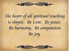 """The heart of all spiritual teaching is simple. Be love. Be peace. Be harmony. Be compassion. Be joy."""