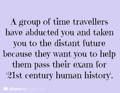 "writing prompt: ""A group of time travelers have abducted you and taken you to the distant future because they want you to help them pass their exam in 21st-century human history."""