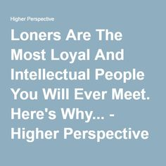 Loners Are The Most Loyal And Intellectual People You Will Ever Meet. Here's Why... - Higher Perspective