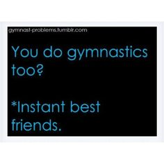 So true! Whenever I meet someone who does gymnastics I'm like instantly best friends with that person                                                                                                                                                      More