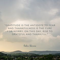 Gratitude is the antidote to fear and thankfulness is the cure for worry. On this day, rise to grateful and thankful.