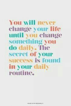 You will never change your life until you change something you do daily. The secret of your success is found in your daily routine.
