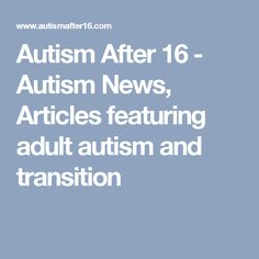 Autism After 16 - Autism News, Articles featuring adult autism and transition