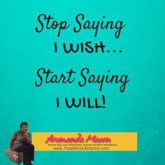 Stop Saying I Wish... Start Saying I Will!