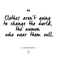 clothes aren't going to change the world, the women who wear them will. #quotes and #thoughts