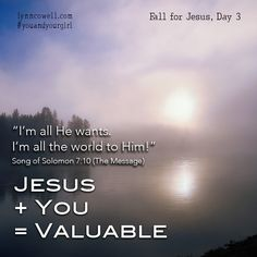 "Day 3, #YouandYourGirl, Fall For Jesus: JESUS + YOU = VALUABLE Guy + Me = Value? I simply was never part of that math problem. What was wrong with me? There was nothing wrong with me! I just struggled with learning the right ""formula""; understanding and getting His love. We have always been loved in an extraordinary way; we've just missed the love that has been loving us all along. ""I am my lover's. I'm all he wants. I'm all the world to him!"" Song of Solomon 7:10"