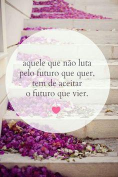 Aquele que não luta pelo futuro que quer, tem de aceitar o futuro que vier. #vida #reflita #mca