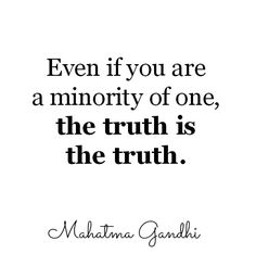 """""""Even if you are a minority of one, the truth is the truth."""""""