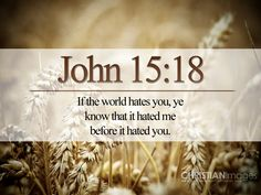 """John 15:18 – """"If the world hates you, keep in mind that it hated Me first."""""""