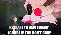 This is me resharing, because I am. And also, the JereMike ship can't sail if Jeremy is eaten by Mangle.