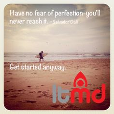 Have no fear of perfection-you'll never reach it. Get started anyway.