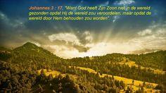 Want God heeft Zijn Zoon niet in de wereld gezonden opdat Hij de wereld zou veroordelen, maar opdat de wereld door Hem behouden zou worden.  Johannes 3:17