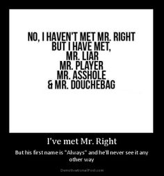 I've met Mr. right - but unfortunately his first name is always.