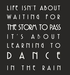 """""""Life isn't about waiting for the storm to pass, it's about learning to dance in the rain."""" - stay positive"""