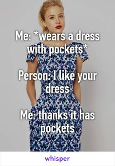 Me: *wears a dress with pockets* Person: I like your dress Me: thanks it has pockets