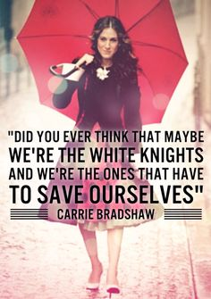"""Did you ever think that maybe we're the white knights and we're the ones that have to save ourselves"" - Carrie Bradshaw, Sex and the City quote"