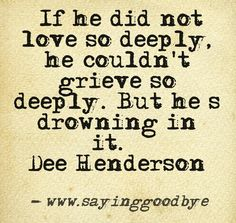 If he did not love so deeply, he couldn't grieve so deeply. But he is drowning in it.