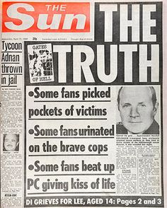"1989  ""The Truth"", the paper printed allegations provided to them that some fans picked the pockets of crushed victims, that others urinated on members of the emergency services as they tried to help and that some even assaulted a police constable ""whilst he was administering the kiss of life to a patient.The front page caused outrage in Liverpool, where the paper lost more than three-quarters of its estimated 55,000 daily sales"