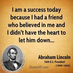 I Am A Success Today Because I Had A Friend Who Believed In Me And I Didn't Have the Heart To Let Him Down quotes famous quotes abraham lincoln quotes abraham quotes internet quotes abraham lincoln inspirational quotes abraham lincoln quotes from abraham Down Quotes, Quotes For Him, Words Quotes, Quotes To Live By, Life Quotes, Daily Quotes, Sayings, Quotes By Famous People, Famous Quotes