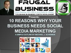 10 Reasons Why Your Business Needs Social Media Marketing. A Simple Outline By Michael J. Schiemer, Owner of Frugal Business.