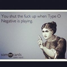 You shut the fuck up when Type O Negative is playing!