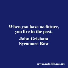 When you have no future, you live in the past. -John Grisham, Sycamore Row #quote #Mississippi #Author #daretodream