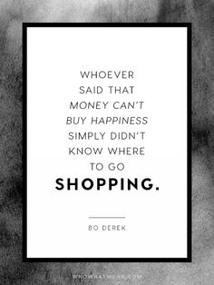 """Whoever said that money can't buy happiness simply didn't know where to go shopping."" - Bo Derek"