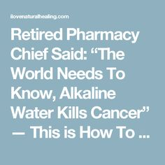 """Retired Pharmacy Chief Said: """"The World Needs To Know, Alkaline Water Kills Cancer"""" — This is How To Prepare It! - I Love Natural Healing"""