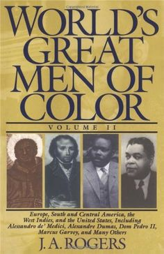 World's Great Men of Color, Volume II: Europe, South and Central America, the West Indies, and the United States, Including Alessandro de' Medici, ... Dom Pedro II, Marcus Garvey, and Many Others by J. A. Rogers