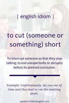 This is a common idiom for talking about interruptions or ending something early, for example, Unfortunately, we ran out of time and they had to cut the meeting short. English Vinglish, English Idioms, English Study, English Words, English Lessons, English Grammar, Teaching English, Learn English, English Language