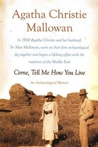 Agatha Christie Mallowan - Come, Tell Me How You Live.