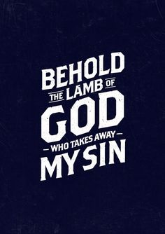 Behold the Lamb of God who takes away My Sin.