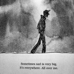 sometimes sad is very big. it's everywhere. all over me.