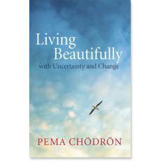 Living Beautifully: with Uncertainty and Change: 9781611800760: Pema Chodron: Books: Shambhala Publications