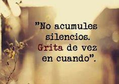 No acumules silencios. Grita de vez en cuando.