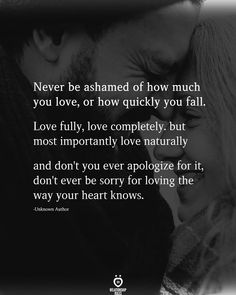 Never be ashamed of how much you love, or how quickly you fall. Love fully, love completely. but most importantly love naturally and don't you ever apologize for it, don't ever be sorry for loving the way your heart knows.  -Unknown Author Talking Quotes, Real Talk Quotes, True Quotes, Quotes To Live By, Quotes Quotes, Qoutes, Deep Relationship Quotes, Relationship Goals, Relationships