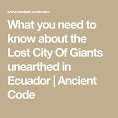 What you need to know about the Lost City Of Giants unearthed in Ecuador | Ancient Code