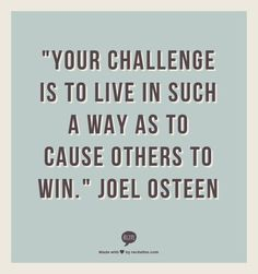 """""""Your challenge is to live in such a way as to cause others to win.""""                                 Joel Osteen"""