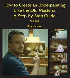 How to Create an Underpainting Like the Old Masters: A Step-by-Step Guide an E-Book by Eric Bossik *Learn Oil Painting Secrets of The Masters. *Why underpainting is essential *How to light and compose a dramatic still life *How to create a realistic drawing from life *How to paint three-dimensional forms